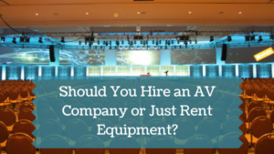 Should You Hire an AV Company for Your Event or Rent Equipment?