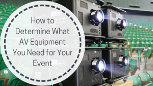 How to Determine What AV Equipment You Need for Your Event