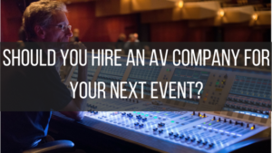 Should You Hire an AV Company for Your Next Event?